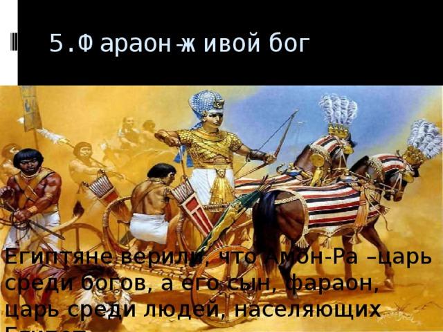 5. Фараон-живой бог   Египтяне верили, что Амон-Ра –царь среди богов, а его сын, фараон, царь среди людей, населяющих Египет.