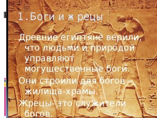 1. Боги и жрецы Древние египтяне верили, что людьми и природой управляют могущественные боги. Они строили для богов жилища-храмы. Жрецы- это служители богов.