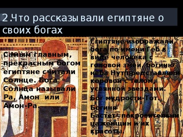2.Что рассказывали египтяне о своих богах Самым главным, прекрасным богом египтяне считали Солнце. Бога Солнца называли Ра, Амон или Амон-Ра. Египтяне изображали бога по имени Геб в виде человека с головой змеи, богиню неба Нут представляли коровой с телом, усеянной звездами. Бог мудрости-Тот. Богиня Бастет=покровительницаженщин и их красоты.
