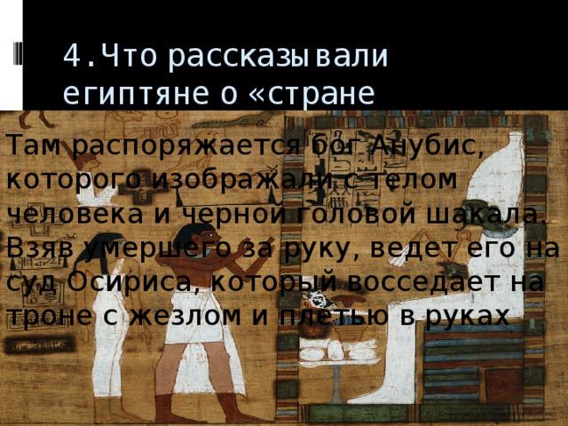4. Что рассказывали египтяне о «стране мертвых»   Там распоряжается бог Анубис, которого изображали с телом человека и черной головой шакала. Взяв умершего за руку, ведет его на суд Осириса, который восседает на троне с жезлом и плетью в руках