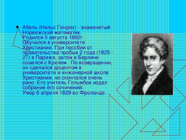 Абель (Нильс Генрих) - знаменитый Норвежский математик.  Родился 5 августа 1802г.  Обучался в университете Христиании. При пособии от правительства пробыв 2 года (1825 - 27) в Париже, затем в Берлине сошелся с Крелем . По возвращении, он сделался доцентом в университете и инженерной школе Христиании, но скончался очень рано. Его учитель Гольмбое издал собрание его сочинений.  Умер 6 апреля 1829 во Фроланде.