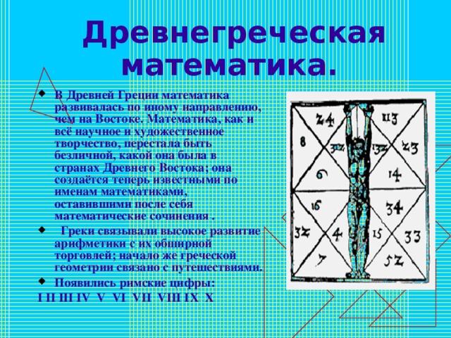 Древнегреческая математика.  В Древней Греции математика развивалась по иному направлению, чем на Востоке. Математика, как и всё научное и художественное творчество, перестала быть безличной, какой она была в странах Древнего Востока; она создаётся теперь известными по именам математиками, оставившими после себя математические сочинения .  Греки связывали высокое развитие арифметики с их обширной торговлей; начало же греческой геометрии связано с путешествиями. Появились римские цифры: I II III IV V VI VII VIII I Х  Х