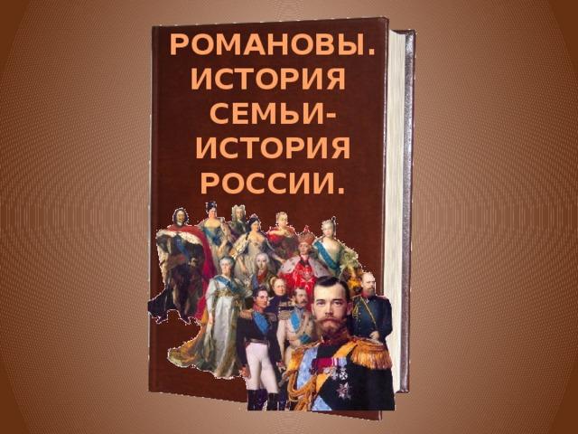 РОМАНОВЫ. ИСТОРИЯ СЕМЬИ- ИСТОРИЯ РОССИИ.
