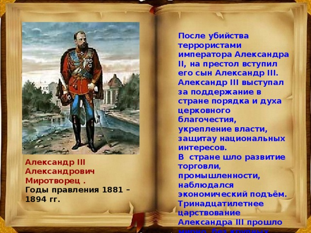 После убийства теppоpистами импеpатоpа Александpа II, на престол вступил его сын Александp III. Александр III выступал за поддержание в стране порядка и духа церковного благочестия, укрепление власти, защитау национальных интересов. В стране шло развитие торговли , промышленности, наблюдался экономический подъём. Тринадцатилетнее царствование Александра III прошло мирно, без крупных военных столкновений, за что его называли царём -миротворцем. Александр III Александрович Миротворец . Годы правления 1881 – 1894 гг.