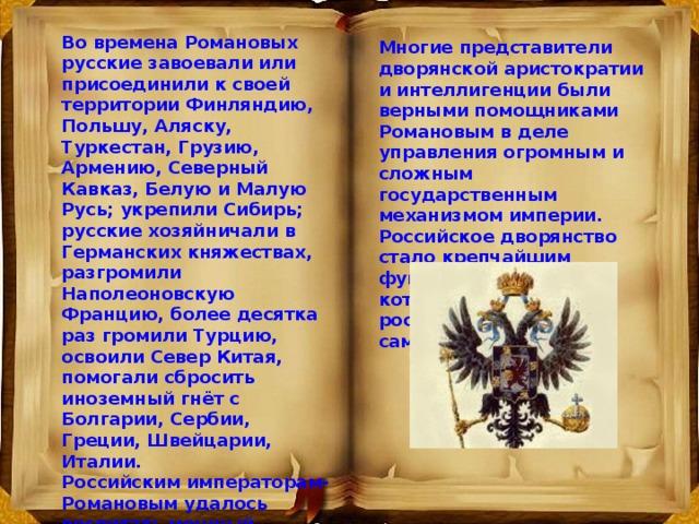 Во времена Романовых русские завоевали или присоединили к своей территории Финляндию, Польшу, Аляску, Туркестан, Грузию, Армению, Северный Кавказ, Белую и Малую Русь; укрепили Сибирь; русские хозяйничали в Германских княжествах, разгромили Наполеоновскую Францию, более десятка раз громили Турцию, освоили Север Китая, помогали сбросить иноземный гнёт с Болгарии, Сербии, Греции, Швейцарии, Италии.  Российским императорам-Романовым удалось воспитать мощный чиновничий слой – дворянство. Многие представители дворянской аристократии и интеллигенции были верными помощниками Романовым в деле управления огромным и сложным государственным механизмом империи. Российское дворянство стало крепчайшим фундаментом, на который опиралось российское самодержавие.