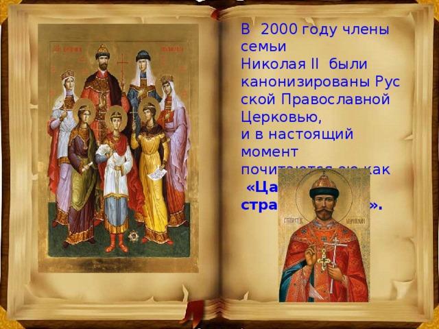 В2000 году члены семьи Николая II были канонизированыРусской Православной Церковью, и в настоящий момент почитаются ею как  «Царственные страстотерпцы».