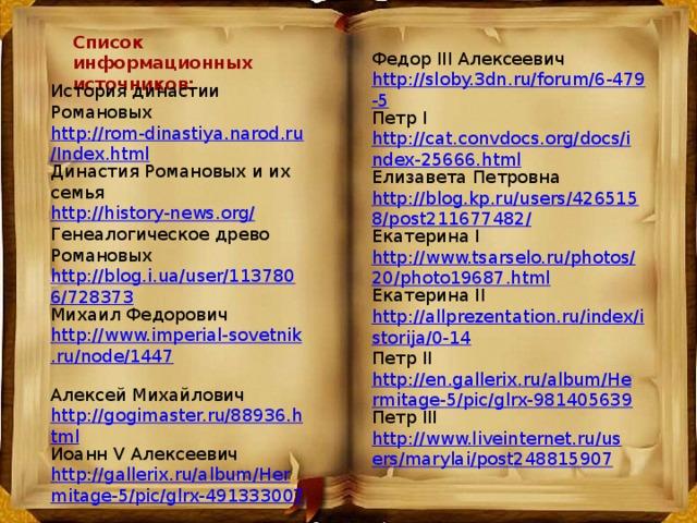 Список информационных источников: Федор III Алексеевич http://sloby.3dn.ru/forum/6-479-5 Петр I http://cat.convdocs.org/docs/index-25666.html Елизавета Петровна http://blog.kp.ru/users/4265158/post211677482/ Екатерина I http://www.tsarselo.ru/photos/20/photo19687.html Екатерина II http://allprezentation.ru/index/istorija/0-14 История династии Романовых http://rom-dinastiya.narod.ru/Index.html Династия Романовых и их семья http://history-news.org/ Генеалогическое древо Романовых http://blog.i.ua/user/1137806/728373 Михаил Федорович http://www.imperial-sovetnik.ru/node/1447  Алексей Михайлович http://gogimaster.ru/88936.html Иоанн V Алексеевич http://gallerix.ru/album/Hermitage-5/pic/glrx-491333007 Петр II http://en.gallerix.ru/album/Hermitage-5/pic/glrx-981405639 Петр III http://www.liveinternet.ru/users/marylai/post248815907