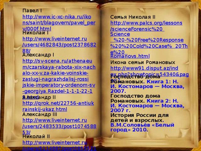 Павел I http://www.ic-xc-nika.ru/ikons/saint/blagovern/pavel_perv/000f.html Николай I http://www.liveinternet.ru/users/4682843/post237868288/ Александр I http://sv-scena.ru/athenaeum/czarskaya-rabota-xix-nachalo-xx-v.za-kakie-voinskie-zaslugi-nagrazhdalisj-rossijskie-imperatory-ordenom-sv-georgiya.Razdel-1-1-1-22-19.html Александр II http://qrok.net/22756-antiukrainskij-ukaz.html Александр III http://www.liveinternet.ru/users/2483533/post107458853/ Николай II http://www.liveinternet.ru/users/5114887/post285552192/ Семья Николая II http://www.palcs.org/lessons/scienceForensic%20 Science %20-%20Free%20Response%20%20Cold%20Case%  20The%20 Romanovs.html Икона семьи Романовых http://www91.disput.az/index.php?showtopic=54340&page=1 Господство дома Романовых . Книга 1: Н. И. Костомаров — Москва, 2007. Господство дома Романовых. Книга 2: Н. И. Костомаров — Москва, 2007 г. История России для детей и взрослых . В.М.Соловьёв «Белый город» 2010.