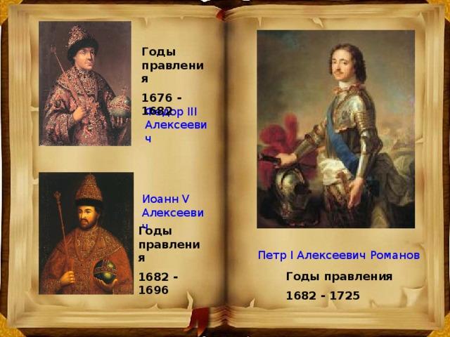 Годы правления 1676 - 1682 Федор III Алексеевич Иоанн V Алексеевич Годы правления 1682 - 1696 Петр I Алексеевич Романов Годы правления 1682 - 1725