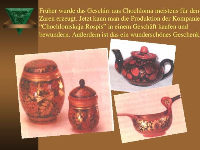 """Früher wurde das Geschirr aus Chochloma meistens für den Zaren erzeugt. Jetzt kann man die Produktion der Kompanie """" Chochlomskaja Rospis """" in einem Geschäft kaufen und bewundern. Außerdem ist das ein wunderschönes Geschenk."""