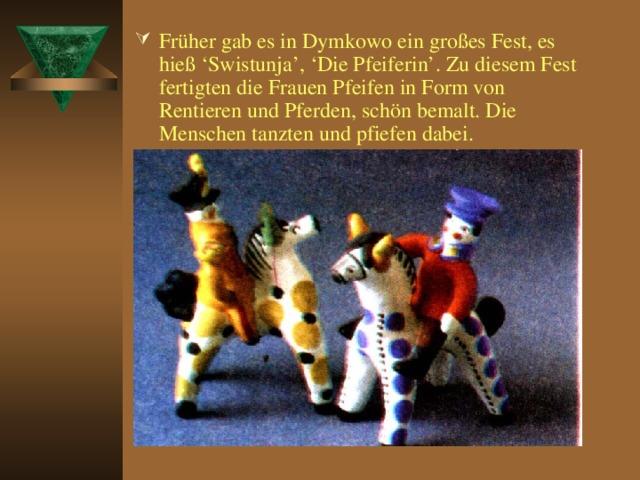 Früher gab es in Dymkowo ein großes Fest, es hieß 'Swistunja', 'Die Pfeiferin'. Zu diesem Fest fertigten die Frauen Pfeifen in Form von Rentieren und Pferden, schön bemalt. Die Menschen tanzten und pfiefen dabei.