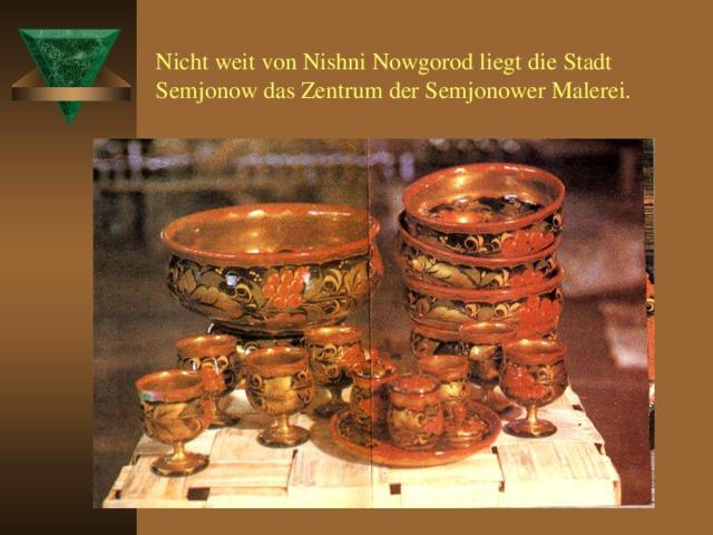 Nicht weit von Nishni Nowgorod liegt die Stadt Semjonow das Zentrum der Semjonower Malerei.