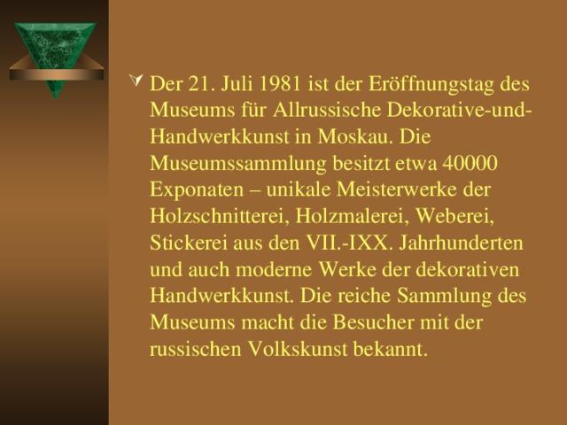 Der 21. Juli 1981 ist der Eröffnungstag des Museums für Allrussische Dekorative-und-Handwerkkunst in Moskau. Die Museumssammlung besitzt etwa 40000 Exponaten – unikale Meisterwerke der Holzschnitterei, Holzmalerei, Weberei, Stickerei aus den VII.-IXX. Jahrhunderten und auch moderne Werke der dekorativen Handwerkkunst. Die reiche Sammlung des Museums macht die Besucher mit der russischen Volkskunst bekannt.