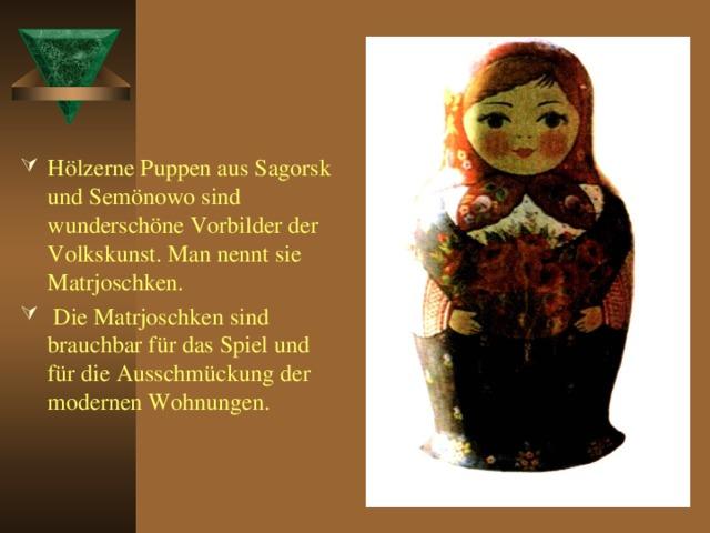Hölzerne Puppen aus Sagorsk und Semönowo sind wunderschöne Vorbilder der Volkskunst. Man nennt sie Matrjoschken.  Die Matrjoschken sind brauchbar für das Spiel und für die Ausschmückung der modernen Wohnungen.