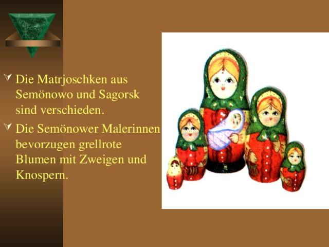 Die Matrjoschken aus Semönowo und Sagorsk sind verschieden. Die Semönower Malerinnen bevorzugen grellrote Blumen mit Zweigen und Knospern.