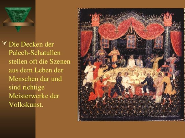 Die Decken der Palech-Schatullen stellen oft die Szenen aus dem Leben der Menschen dar und sind richtige Meisterwerke der Volkskunst.