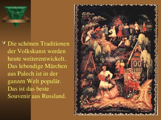 Die schönen Traditionen der Volkskunst werden heute weiterentwickelt. Das lebendige Märchen aus Palech ist in der ganzen Welt populär . Das ist das beste Souvenir aus Russland.