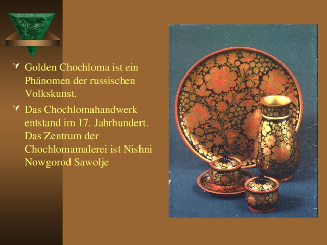 Golden Chochloma ist ein Phänomen der russischen Volkskunst. Das Chochlomahandwerk entstand im 17. Jahrhundert. Das Zentrum der Chochlomamalerei ist Nishni Nowgorod Sawolje