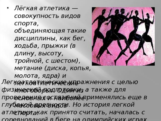Лёгкая атлетика — совокупность видов спорта, объединяющая такие дисциплины, как бег, ходьба, прыжки (в длину, высоту, тройной, с шестом), метание (диска, копья, молота, ядра) и легкоатлетические многоборья. Один из основных и наиболее массовых видов спорта.
