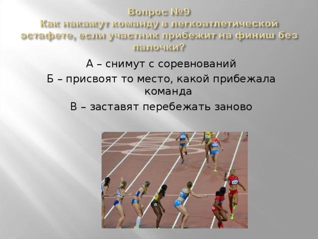 А – снимут с соревнований Б – присвоят то место, какой прибежала команда В – заставят перебежать заново