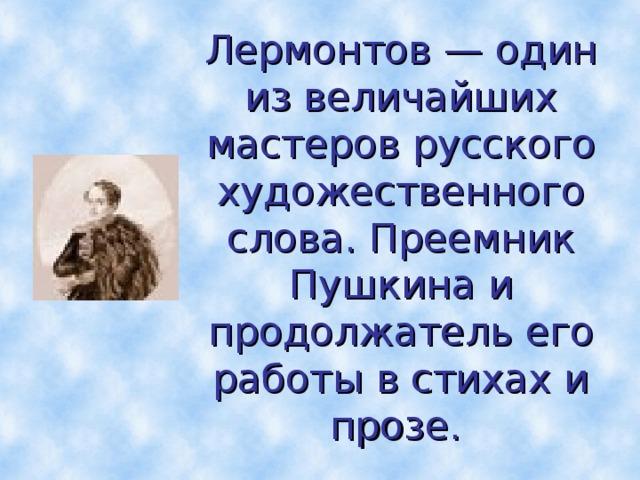 Лермонтов — один из величайших мастеров русского художественного слова. Преемник Пушкина и продолжатель его работы в стихах и прозе.