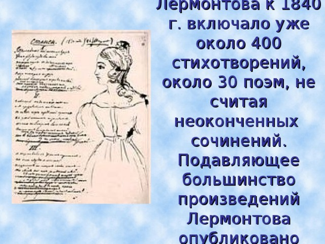 Наследие Лермонтова к 1840 г. включало уже около 400 стихотворений, около 30 поэм, не считая неоконченных сочинений. Подавляющее большинство произведений Лермонтова опубликовано посмертно.