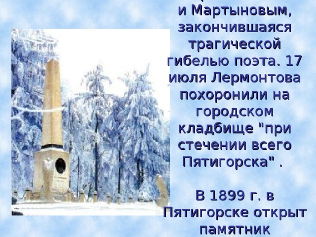15 июля 1841 г. Состоялась дуэль между Лермонтовым  и Мартыновым, закончившаяся трагической гибелью поэта. 17 июля Лермонтова похоронили на городском кладбище