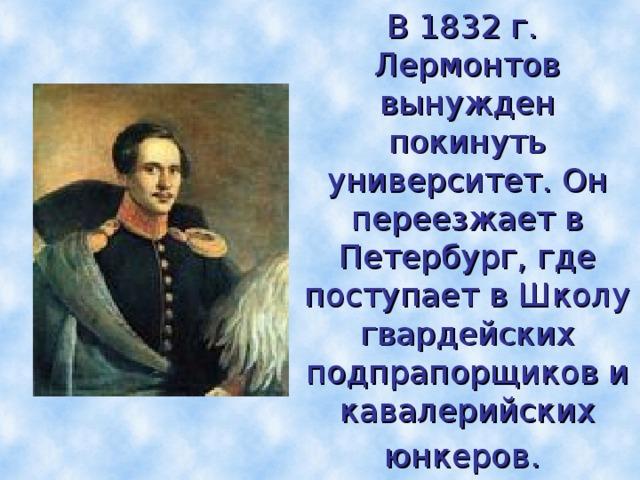 В 1832 г. Лермонтов вынужден  покинуть университет. Он переезжает в Петербург, где поступает в Школу гвардейских  подпрапорщиков и кавалерийских юнкеров.
