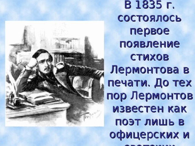 В 1835 г. состоялось первое появление стихов Лермонтова в печати. До тех пор Лермонтов известен как поэт лишь в офицерских и светских кругах