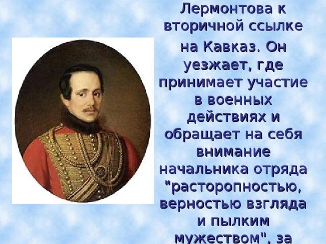 В 1840г. военный суд за дуэль приговаривает Лермонтова к вторичной ссылке на Кавказ.  Он уезжает, где принимает участие в военных действиях и обращает на себя внимание начальника отряда