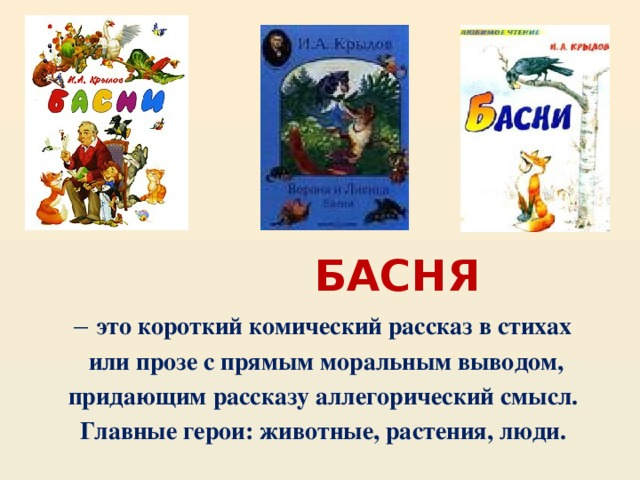 БАСНЯ – это короткий комический рассказ в стихах  или прозе с прямым моральным выводом, придающим рассказу аллегорический смысл. Главные герои: животные, растения, люди.