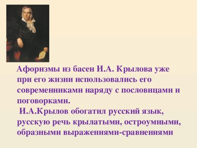 Афоризмы из басен И.А. Крылова уже при его жизни использовались его современниками наряду с пословицами и поговорками.  И.А.Крылов обогатил русский язык, русскую речь крылатыми, остроумными, образными выражениями-сравнениями