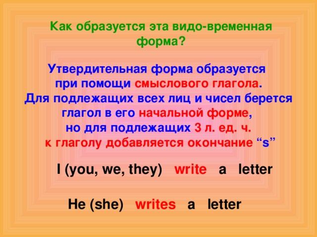 """Как образуется эта видо-временная форма? Утвердительная форма образуется при помощи смыслового глагола . Для подлежащих всех лиц и чисел берется глагол в его начальной форме , но для подлежащих 3 л. ед. ч.  к глаголу добавляется окончание """"s"""" I (you, we, they) write a letter He (she) writes a letter"""