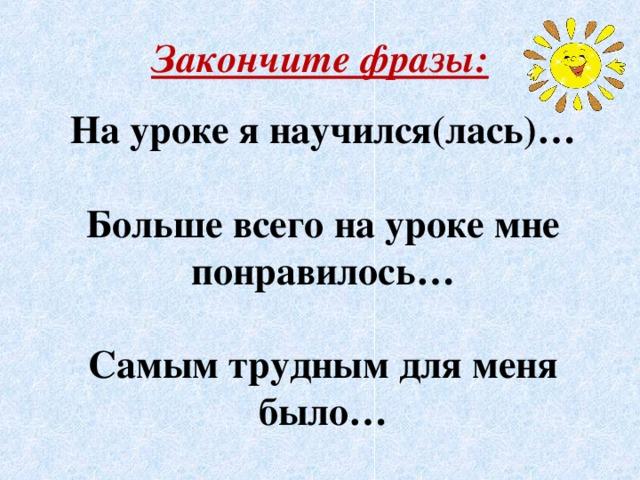 Закончите фразы:  На уроке я научился(лась)…   Больше всего на уроке мне понравилось…   Самым трудным для меня было…
