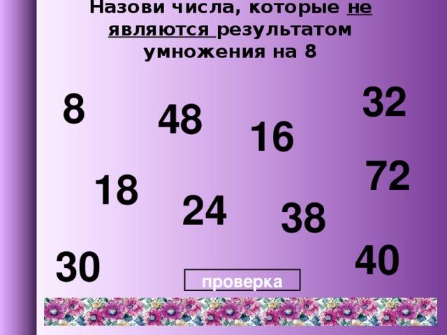 Назови числа, которые не являются результатом умножения на 8 32 8 48 16 72 18 24 38 40 30 проверка