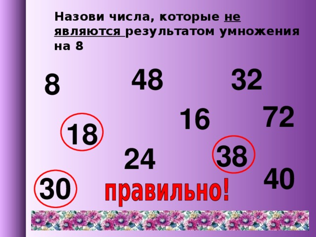 Назови числа, которые не являются результатом умножения на 8 48 32 8 72 16 18 38 24 40 30