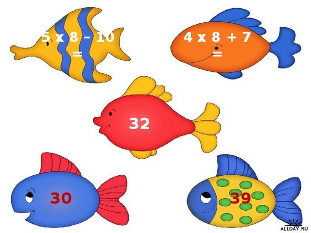4 х 8 + 7 = 5 х 8 – 10 = 32 39 30