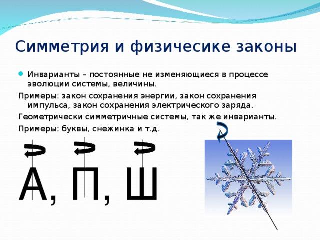 Симметрия и физичесике законы Инварианты – постоянные не изменяющиеся в процессе эволюции системы, величины. Примеры: закон сохранения энергии, закон сохранения импульса, закон сохранения электрического заряда. Геометрически симметричные системы, так же инварианты. Примеры: буквы, снежинка и т.д. А , П , Ш