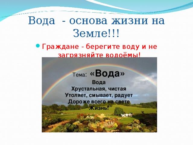 Вода - основа жизни на Земле!!! Граждане - берегите воду и не загрязняйте водоёмы!  Тема : «Вода» Вода Хрустальная, чистая Утоляет, смывает, радует Дороже всего на свете Жизнь!