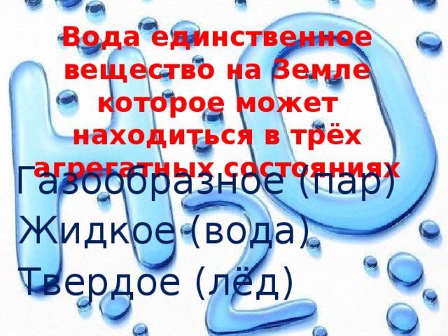 Вода единственное вещество на Земле которое может находиться в трёх агрегатных состояниях Газообразное (пар) Жидкое (вода) Твердое (лёд)