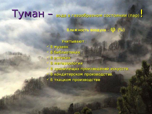 Туман – вода в газообразном состоянии (пар) !  Влажность воздуха – φ  (%)  Учитывают :