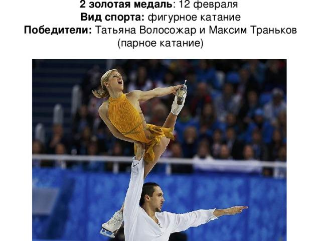 2 золотая медаль : 12 февраля  Вид спорта: фигурное катание  Победители: Татьяна Волосожар и Максим Траньков (парное катание)