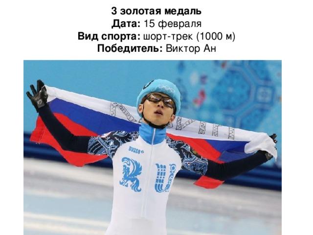 3 золотая медаль  Дата: 15 февраля  Вид спорта: шорт-трек (1000 м)  Победитель: Виктор Ан
