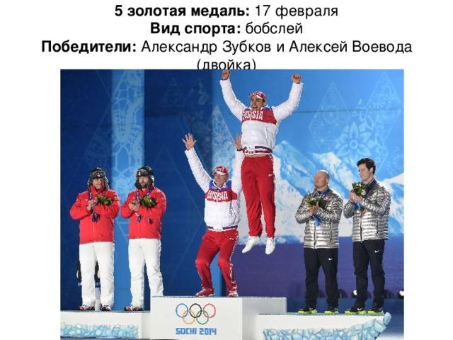 5 золотая медаль: 17 февраля  Вид спорта: бобслей  Победители: Александр Зубков и Алексей Воевода (двойка)