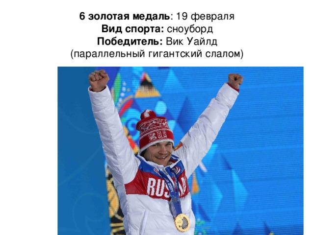 6 золотая медаль : 19 февраля  Вид спорта: сноуборд  Победитель: Вик Уайлд  (параллельный гигантский слалом)