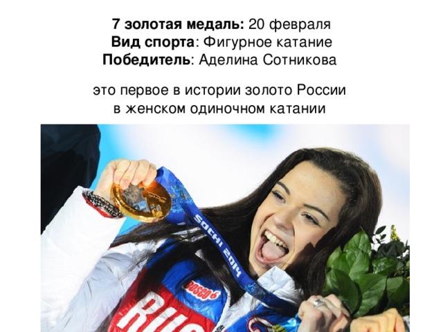 7 золотая медаль: 20 февраля  Вид спорта : Фигурное катание  Победитель : Аделина Сотникова это первое в истории золото России в женском одиночном катании