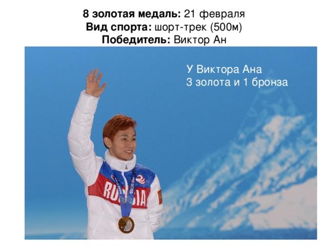 8 золотая медаль: 21 февраля  Вид спорта: шорт-трек (500м)  Победитель: Виктор Ан   УВиктора Ана 3 золота и 1 бронза