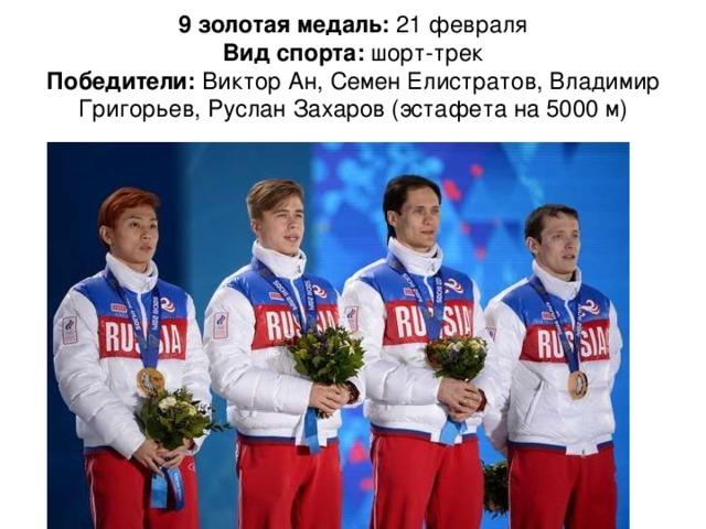9 золотая медаль: 21 февраля  Вид спорта: шорт-трек  Победители: Виктор Ан, Семен Елистратов, Владимир Григорьев, Руслан Захаров (эстафета на 5000 м)