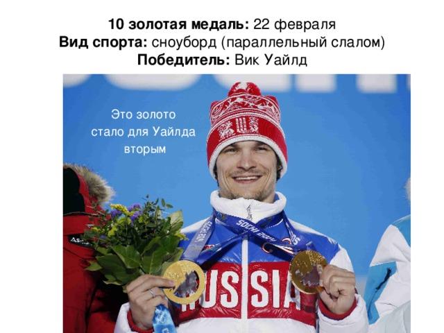 10 золотая медаль: 22 февраля  Вид спорта: сноуборд (параллельный слалом)  Победитель: Вик Уайлд Это золото стало для Уайлда вторым