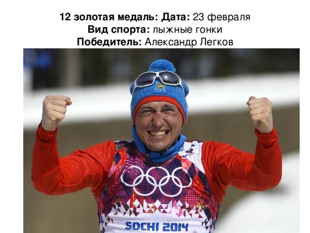 12 золотая медаль: Дата: 23 февраля  Вид спорта: лыжные гонки  Победитель: Александр Легков